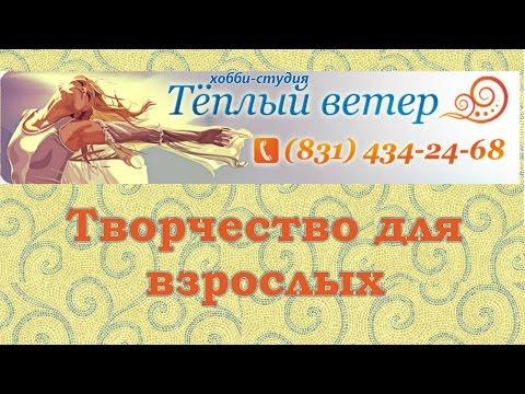 Творчество для взрослых, Нижний Новгород   хобби студия Теплый Ветер Нижний Новгород