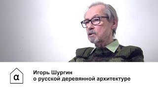 Игорь Шургин о русской деревянной архитектуре