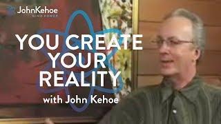 John Kehoe - You Create Your Reality