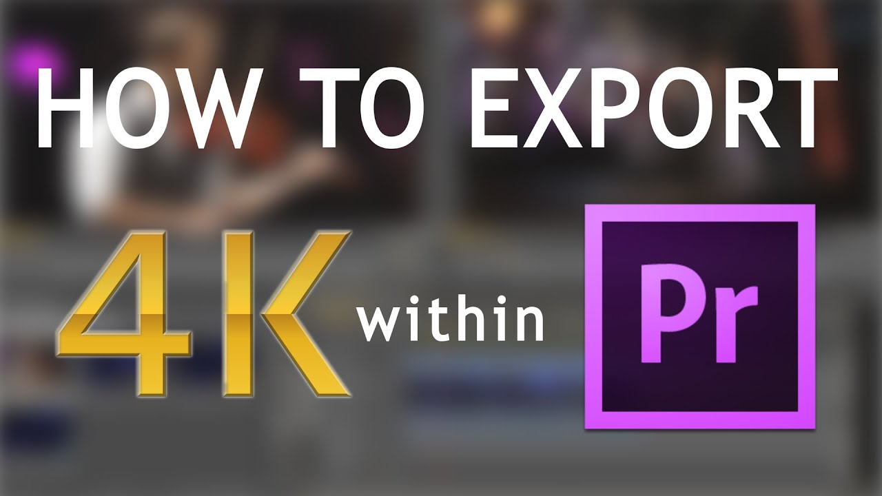 How to export 4K using Adobe Premiere Pro   TUTORIAL - YouTube
