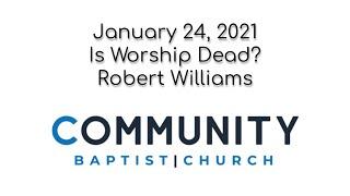 January 24, 2021 - Is Worship Dead? (Robert Williams)