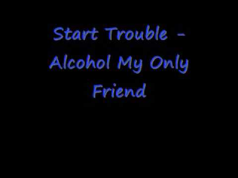 Start Trouble Alcohol My Only Friend/ Lets get fucked up