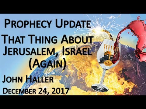 "2017 12 24 John Haller's Prophecy Update ""That Thing About Jerusalem, Israel (Again)"""