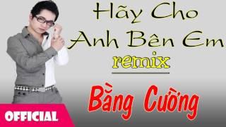 Hãy Cho Anh Bên Em Remix - Bằng Cường [Official Audio]