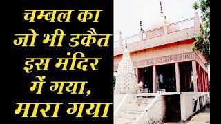 चम्बल का जो भी डकैत इस मंदिर में गया , मारा गया। ..