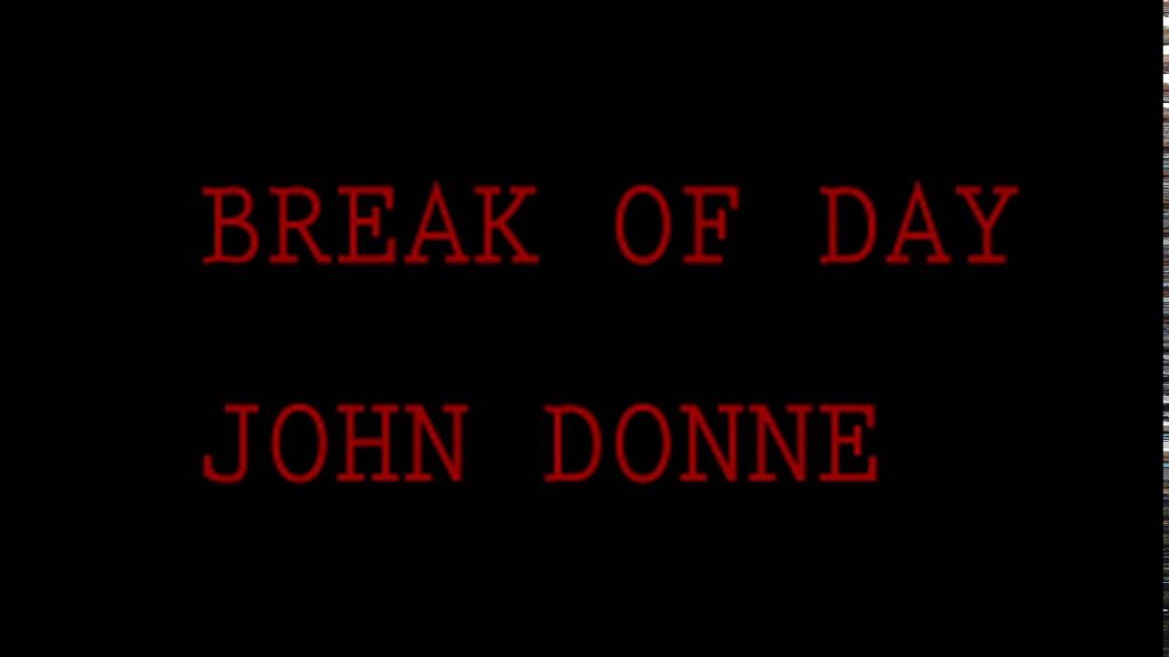 an analysis of the poem break of day by john donne Transcript of break of day- john donne john donne break of day poem aa bb cc dd ee ff gg hh ii rhyme scheme first stanza explains how the woman knows her lover must leave because it is light outside, which likely means he is a working man that is in a different class than her, hence the reason they must keep their relationship a secret.