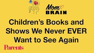 Mom Brain: Childrens Books and Shows We Never EVER Want to See Again | Parents