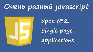 Очень разный Javascript. Урок 2. Single page applications.