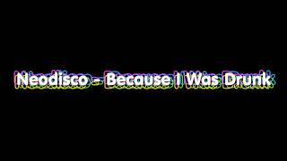 Neodisco - Because I Was Drunk