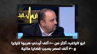 ابو الراغب: أكثر من 100 ألف أردني هربوا لتركيا و 30 ألف لمصر بسبب قضايا مالية
