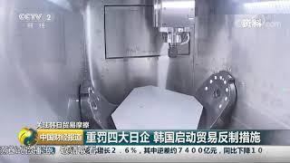 [中国财经报道]关注韩日贸易摩擦 韩国政府和企业相继出台应对日本出口限制的措施| CCTV财经
