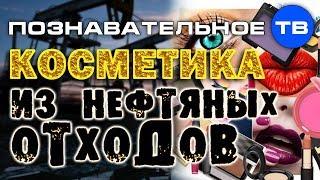 Косметика из нефтяных отходов (Познавательное ТВ, Артём Войтенков)