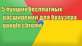 5 лучших бесплатных расширений для браузера google chrome