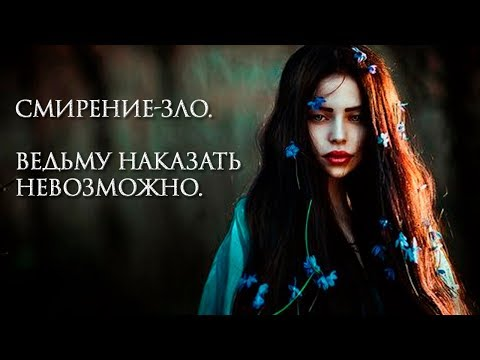Смирение-зло.  Ведьму наказать невозможно.