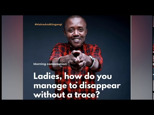 Maina Kageni : Ladies! How do you manage to disappear without a trace ?