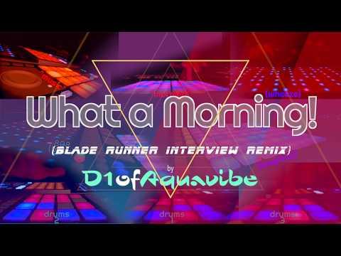 What A Morning! (Blade Runner Interview Remix) - D1ofAquavibe