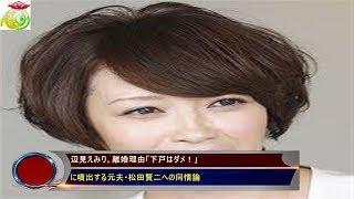 辺見えみり、離婚理由「下戸はダメ!」に噴出する元夫・松田賢二への同...