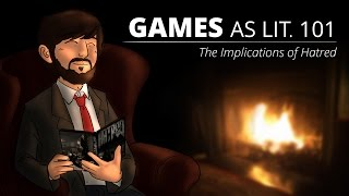 Games as Lit. 101 - The Implications of Hatred