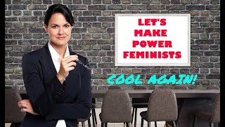Let's Make Power Feminists Cool Again