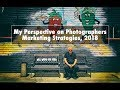 Marketing Today: My Perspective on Photographers Marketing Strategies, 2018