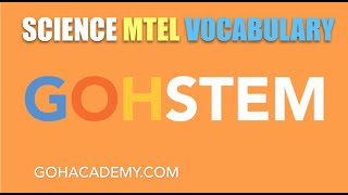 GOHSTEM ~ SCIENCE MTEL 10 CONTENT VOCABULARY ~ GOHACADEMY.COM