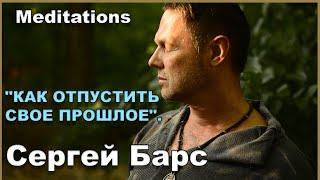 МЕДИТАЦИЯ КАК ОТПУСТИТЬ СВОЕ ПРОШЛОЕ Сергей Барс