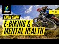 Why E Mountain Biking Is Good For Your Mental Health | EMBN Show Ep. 93