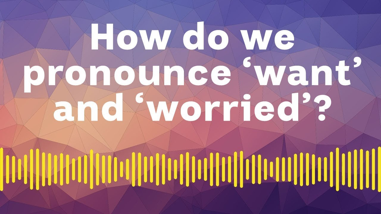 How do we pronounce want and worried?