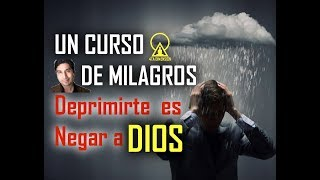 121. UN CURSO DE MILAGROS: DEPRIMIRTE ES NEGAR A DIOS