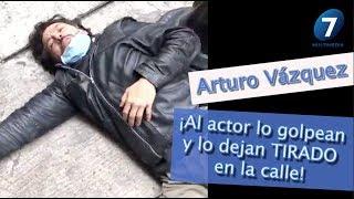 Arturo Vázquez ¡Al actor lo golpean y lo dejan TIRADO en la calle! / Multimedia 7