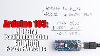 Arduino Basics 103: Library, Port Manipulation, Bit Math, Faster PWM/ADC