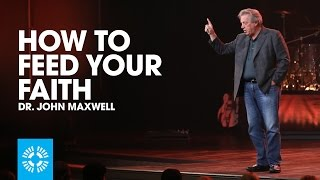 How To Feed Your Faith | Dr. John Maxwell