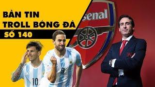 Bản tin Troll Bóng Đá số 140: Unai Emery trở thành chú tư mới, Higuain tiếp tục ám Messi