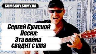 Сергей Сумской - Эта война сводит с ума (ПОЕТ АВТОР ПЕСНИ ПОД ГИТАРУ)