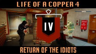 The Life of a Copper 4 - Return of the Idiots: Rainbow Six Siege