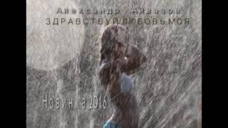 Александр Айвазов - Здравствуй любовь моя (Новинка 2017)