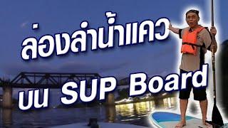 ล่องลำน้ำแควใหญ่ รอดใต้สะพานข้ามแม่น้ำแคว กาญจนบุรี กับ SUP Stand Up Paddle board
