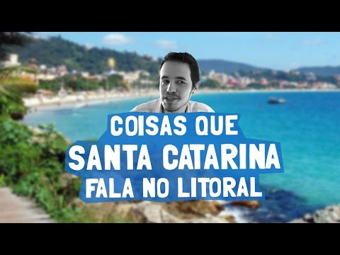 Coisas que Santa Catarina fala no Litoral