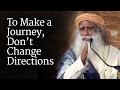 To Make a Journey, Don't Change Directions | Sadhguru