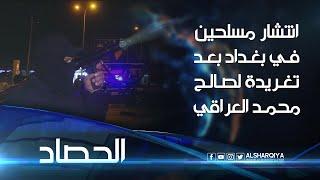 انتشار مسلحين في بغداد وعدد من المحافظات بعد تغريدة لصالح محمد العراقي | الحصاد