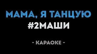 #2Маши - Мама, я танцую (Караоке)