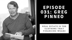 Ep. 031 Greg Pinneo: Real Estate is the clothing that Financing wears