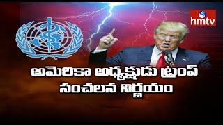 అమెరికా అధ్యక్షుడు ట్రంప్ సంచలన నిర్ణయం | U.S. cuts ties with WHO | hmtv