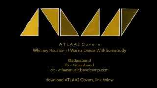 ATLAAS Covers   Whitney Houston, I Wanna Dance With Somebody