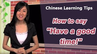 "How to say, ""Have a good time!"" in Chinese  - Chinese Learning Tips with Yoyo Chinese"