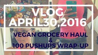 VLOG April 30, 2016 (Vegan Grocery Haul & 100 Push-ups challenge wrap up)