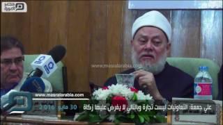 مصر العربية | علي جمعة: التعاونيات ليست تجارة وبالتالي لا يُفرض عليها زكاة