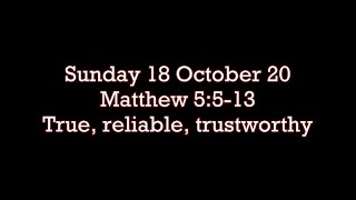 Sunday 18 October 20  Matthew 5:5-13 True, reliable, trustworthy
