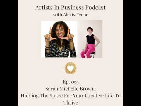 Ep. 065- Sarah Michelle Brown: Holding The Space For Your Creative Life To Thrive