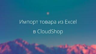 Видеоурок: импорт товара из Excel в CloudShop